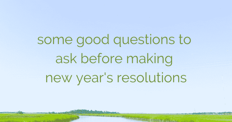 SOME GOOD QUESTIONS TO ASK BEFORE MAKING NEW YEAR'S RESOLUTIONS
